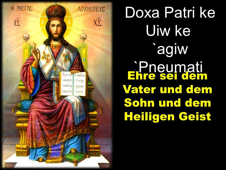 Ehre sei dem Vater und dem Sohn und dem Heiligen Geist Doxa Patri ke Uiw ke `agiw `Pneumati