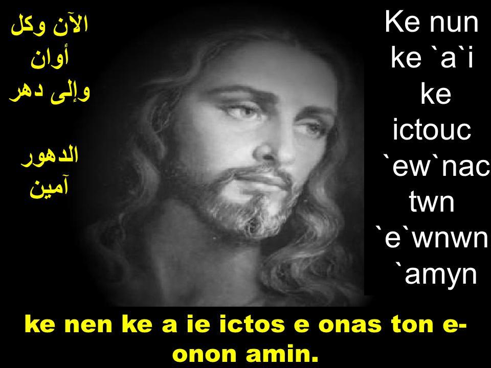 الآن وكل أوان وإلى دهر الدهور آمين ke nen ke a ie ictos e onas ton e- onon amin.