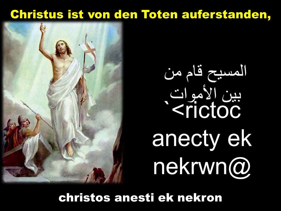 المسيح قام من بين الأموات Christus ist von den Toten auferstanden, `<rictoc anecty ek nekrwn@ christos anesti ek nekron