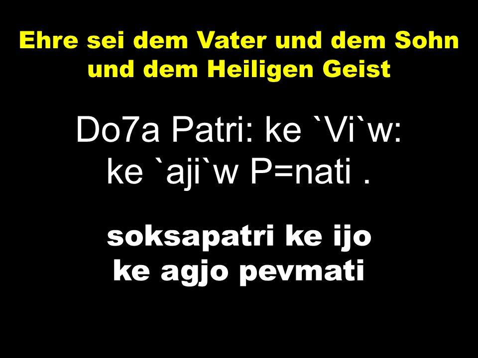 Ehre sei dem Vater und dem Sohn und dem Heiligen Geist Do7a Patri: ke `Vi`w: ke `aji`w P=nati.