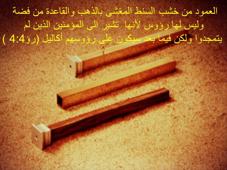 العمود من خشب السنط المغشى بالذهب والقاعدة من فضة وليس لها رؤوس لأنها تشير الى المؤمنين الذين لم يتمجدوا ولكن فيما بعد سيكون على رؤوسهم أكاليل (رؤ4:4 )