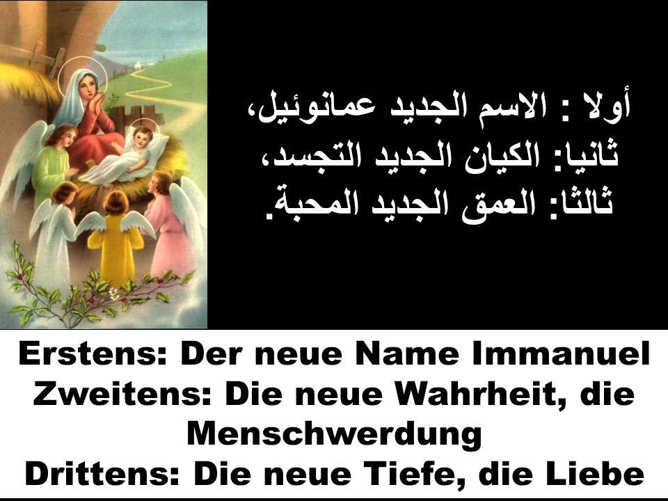 أولا : الاسم الجديد عمانوئيل، ثانيا : الكيان الجديد التجسد، ثالثا : العمق الجديد المحبة. Erstens: Der neue Name Immanuel Zweitens: Die neue Wahrheit,