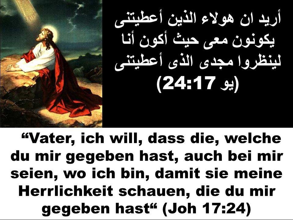 أريد ان هولاء الذين أعطيتنى يكونون معى حيث أكون أنا لينظروا مجدى الذى أعطيتنى ( يو 24:17) Vater, ich will, dass die, welche du mir gegeben hast, auch