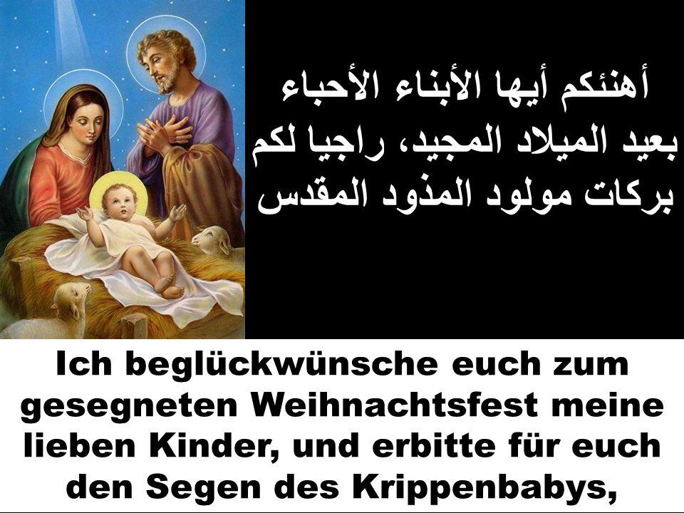 أهنئكم أيها الأبناء الأحباء بعيد الميلاد المجيد، راجيا لكم بركات مولود المذود المقدس Ich beglückwünsche euch zum gesegneten Weihnachtsfest meine liebe