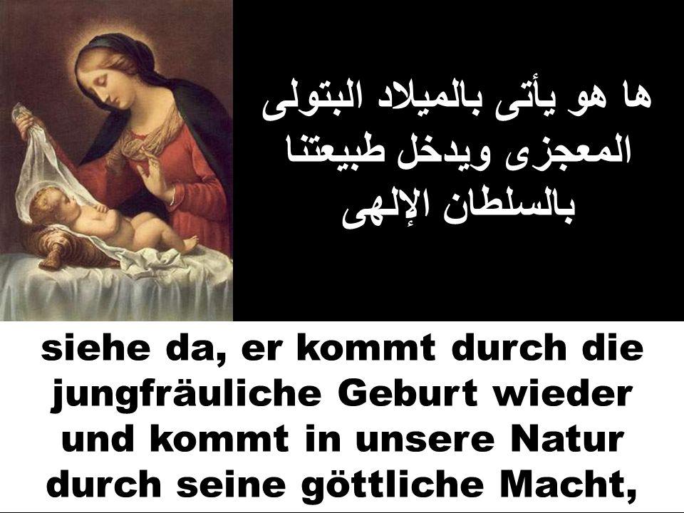 ها هو يأتى بالميلاد البتولى المعجزى ويدخل طبيعتنا بالسلطان الإلهى siehe da, er kommt durch die jungfräuliche Geburt wieder und kommt in unsere Natur d
