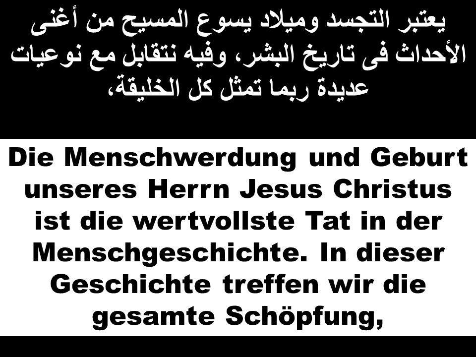 يعتبر التجسد وميلاد يسوع المسيح من أغنى الأحداث فى تاريخ البشر، وفيه نتقابل مع نوعيات عديدة ربما تمثل كل الخليقة، Die Menschwerdung und Geburt unseres
