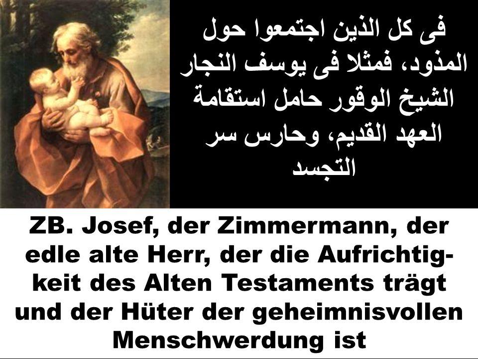 فى كل الذين اجتمعوا حول المذود، فمثلا فى يوسف النجار الشيخ الوقور حامل استقامة العهد القديم، وحارس سر التجسد ZB. Josef, der Zimmermann, der edle alte