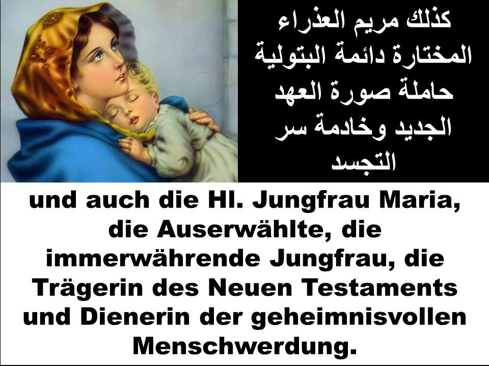 كذلك مريم العذراء المختارة دائمة البتولية حاملة صورة العهد الجديد وخادمة سر التجسد und auch die Hl. Jungfrau Maria, die Auserwählte, die immerwährende