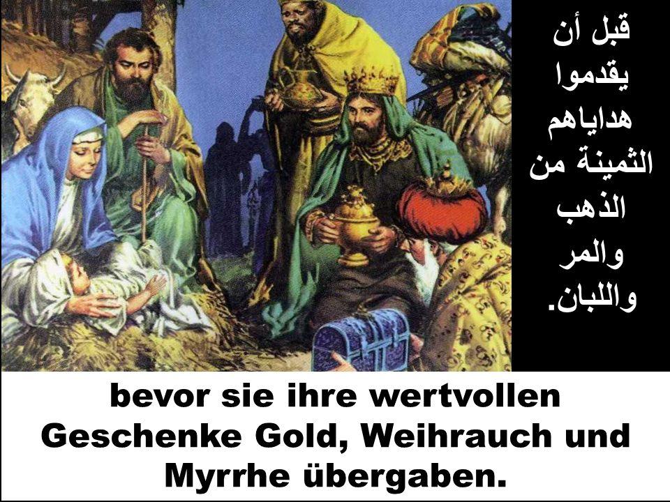 قبل أن يقدموا هداياهم الثمينة من الذهب والمر واللبان. bevor sie ihre wertvollen Geschenke Gold, Weihrauch und Myrrhe übergaben.