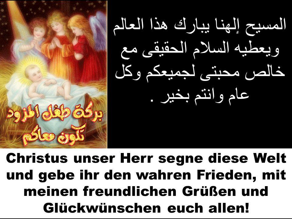 المسيح إلهنا يبارك هذا العالم ويعطيه السلام الحقيقى مع خالص محبتى لجميعكم وكل عام وانتم بخير. Christus unser Herr segne diese Welt und gebe ihr den wa