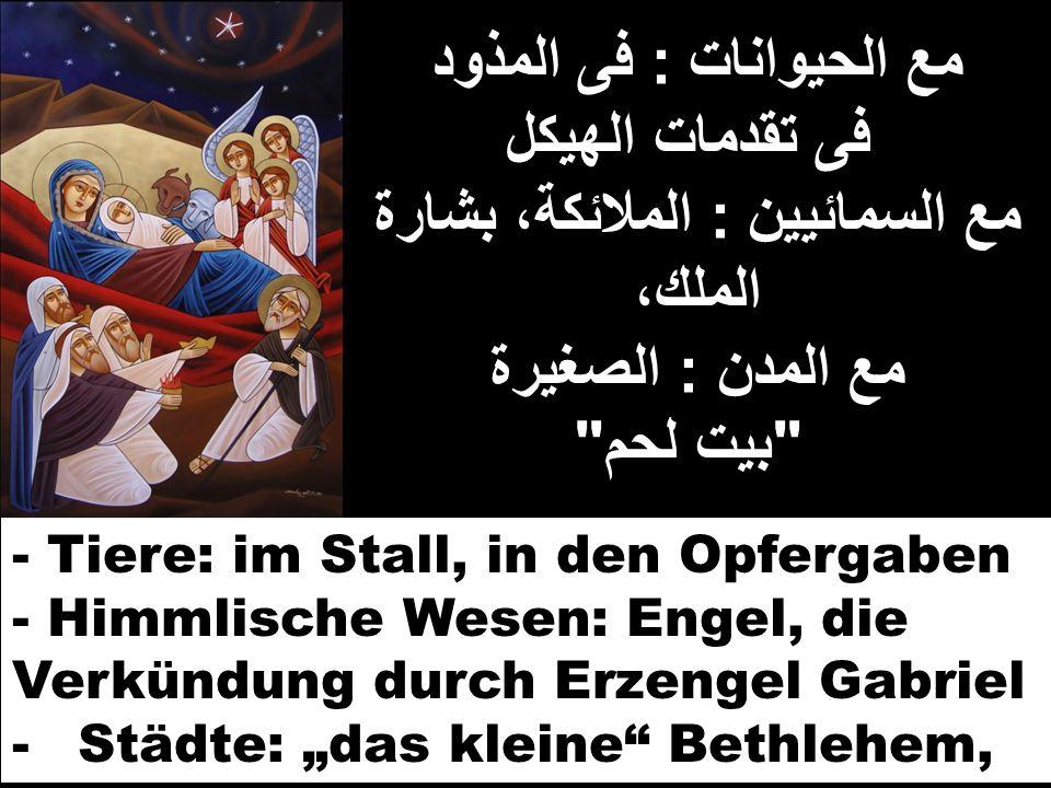 مع الحيوانات : فى المذود فى تقدمات الهيكل مع السمائيين : الملائكة، بشارة الملك، مع المدن : الصغيرة