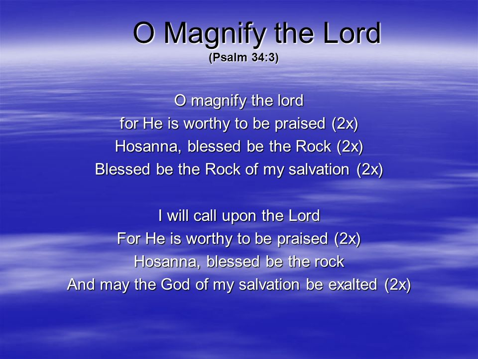 O magnify the lord for He is worthy to be praised (2x) Hosanna, blessed be the Rock (2x) Blessed be the Rock of my salvation (2x) I will call upon the