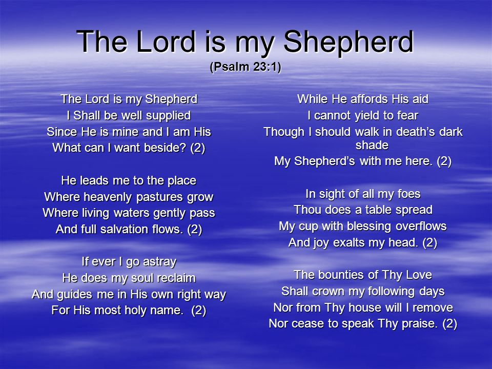 The Lord is my Shepherd (Psalm 23:1) The Lord is my Shepherd I Shall be well supplied Since He is mine and I am His What can I want beside? (2) He lea