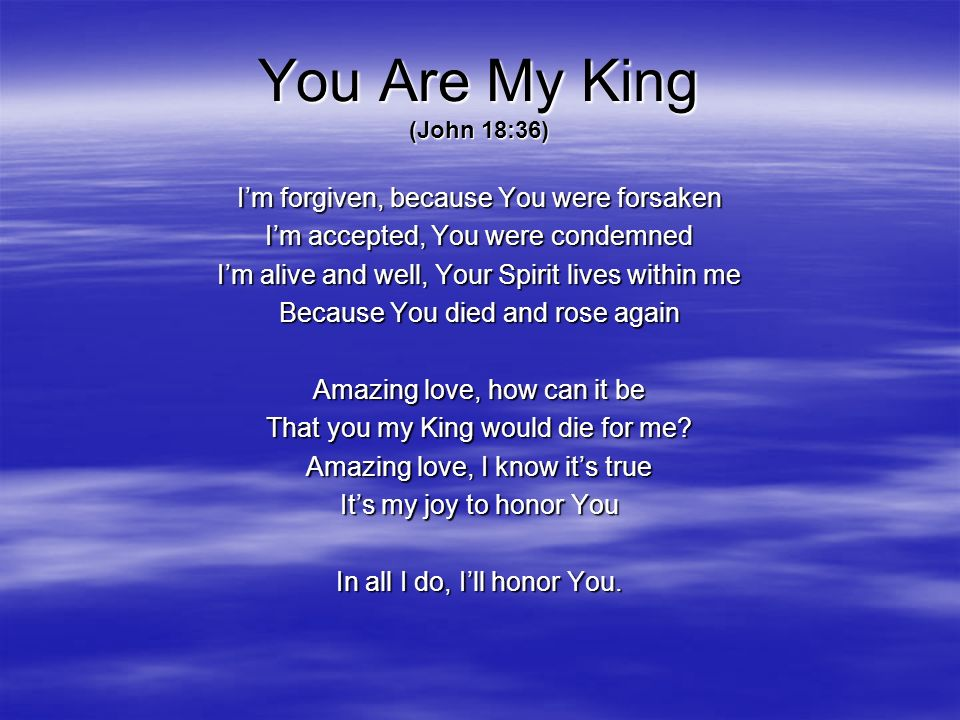 You Are My King (John 18:36) Im forgiven, because You were forsaken Im accepted, You were condemned Im alive and well, Your Spirit lives within me Bec