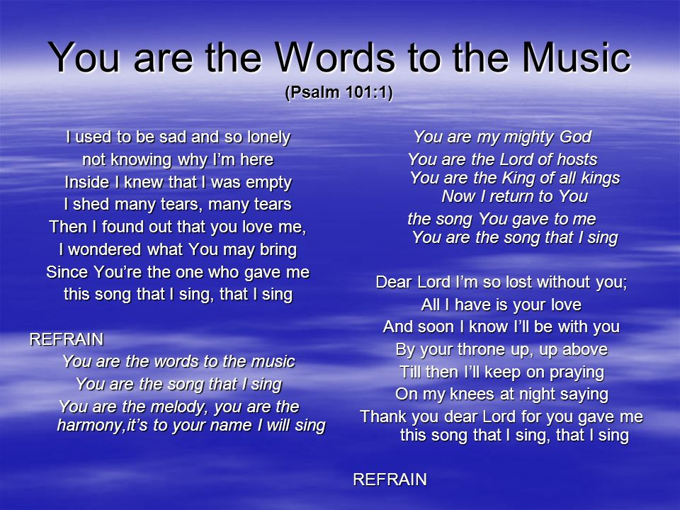 You are the Words to the Music (Psalm 101:1) I used to be sad and so lonely not knowing why Im here Inside I knew that I was empty I shed many tears,