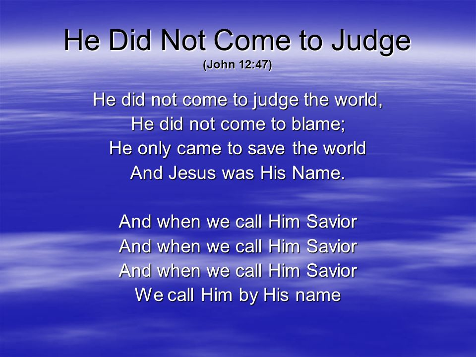 He Did Not Come to Judge (John 12:47) He did not come to judge the world, He did not come to blame; He only came to save the world And Jesus was His N