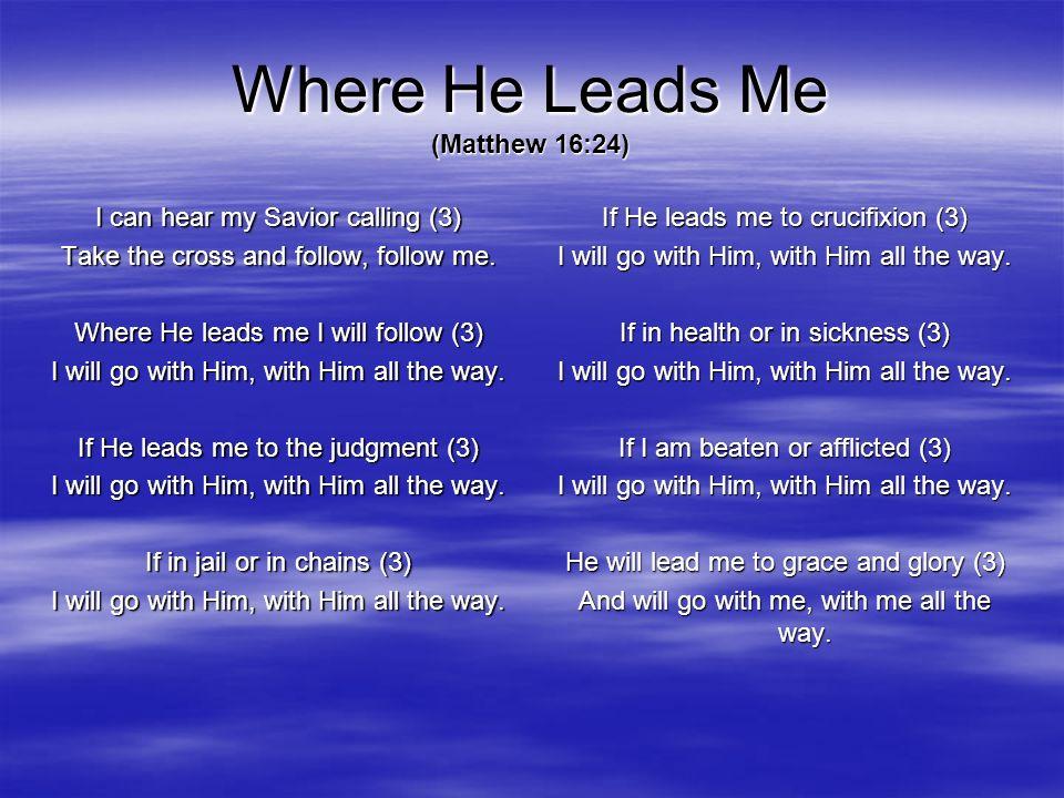 Where He Leads Me (Matthew 16:24) I can hear my Savior calling (3) Take the cross and follow, follow me. Where He leads me I will follow (3) I will go