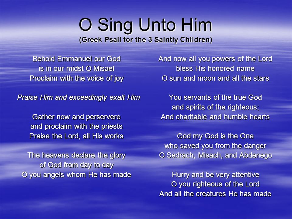O Sing Unto Him (Greek Psali for the 3 Saintly Children) Behold Emmanuel our God is in our midst O Misael Proclaim with the voice of joy Praise Him an