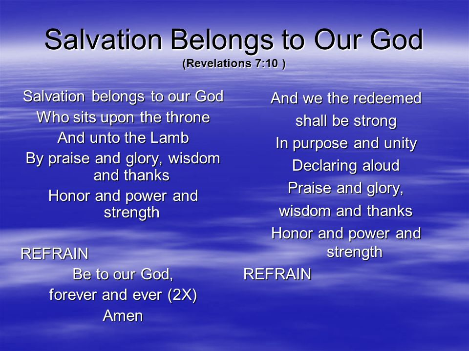 Salvation Belongs to Our God (Revelations 7:10 ) Salvation belongs to our God Who sits upon the throne And unto the Lamb By praise and glory, wisdom a