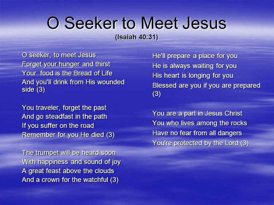 O Seeker to Meet Jesus (Isaiah 40:31) O seeker, to meet Jesus Forget your hunger and thirst Your food is the Bread of Life And you'll drink from His w