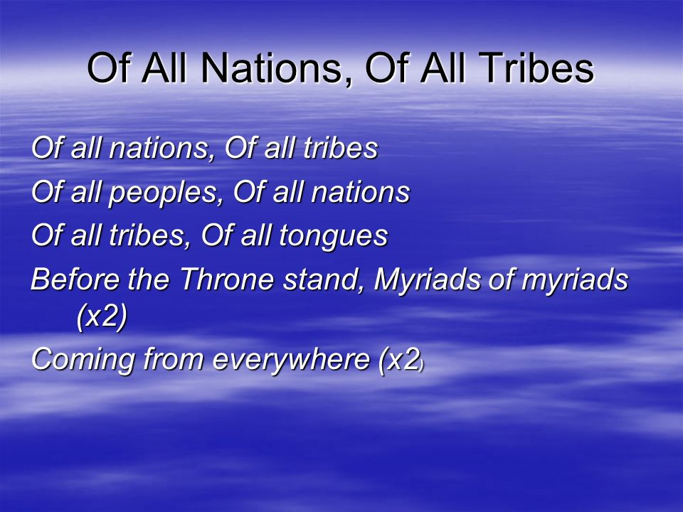 Of All Nations, Of All Tribes Of all nations, Of all tribes Of all peoples, Of all nations Of all tribes, Of all tongues Before the Throne stand, Myri