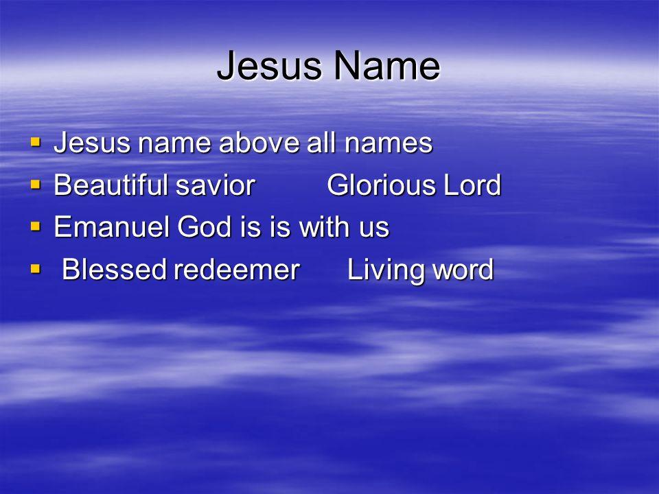 Jesus Name Jesus name above all names Jesus name above all names Beautiful savior Glorious Lord Beautiful savior Glorious Lord Emanuel God is is with