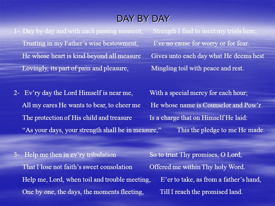 1- Day by day and with each passing moment, Strength I find to meet my trials here; Trusting in my Fathers wise bestowment, Ive no cause for worry or