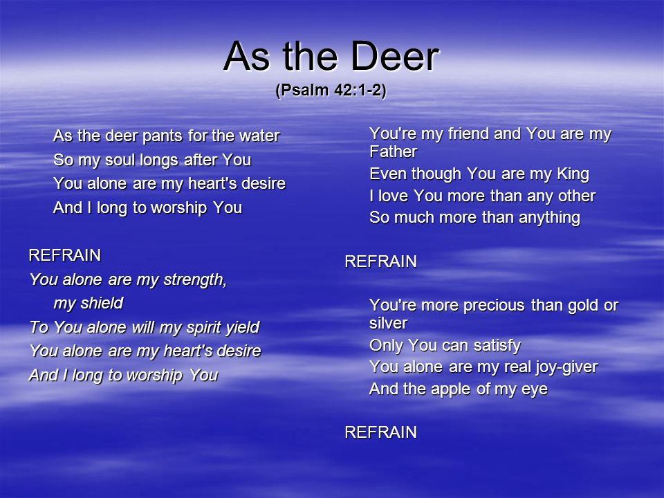 As the Deer (Psalm 42:1-2) As the deer pants for the water So my soul longs after You You alone are my heart's desire And I long to worship You REFRAI