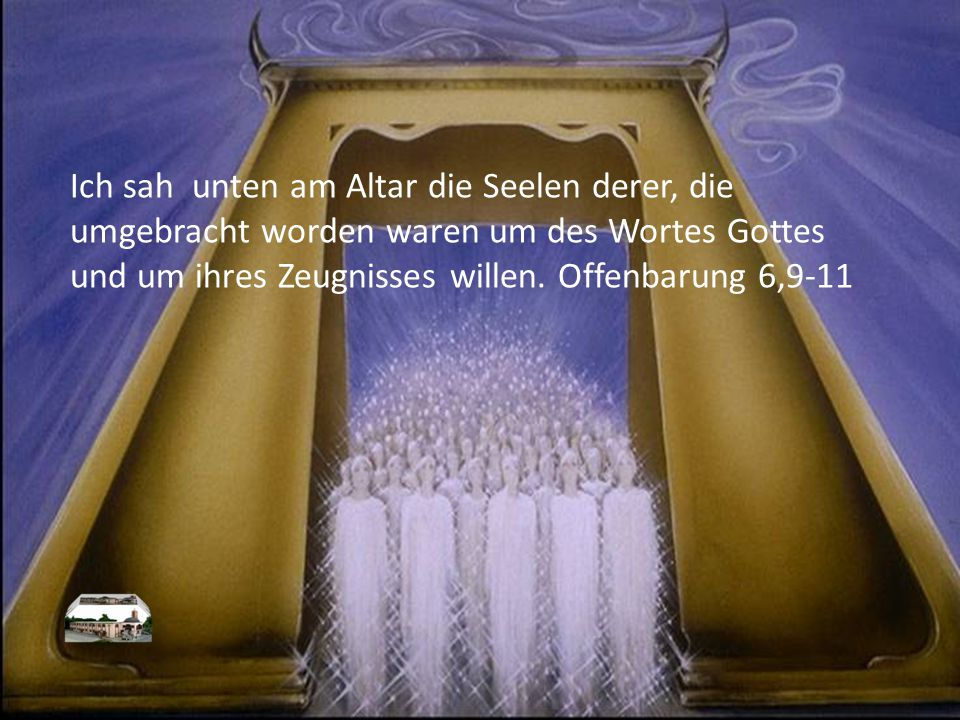 Ich sah unten am Altar die Seelen derer, die umgebracht worden waren um des Wortes Gottes und um ihres Zeugnisses willen.