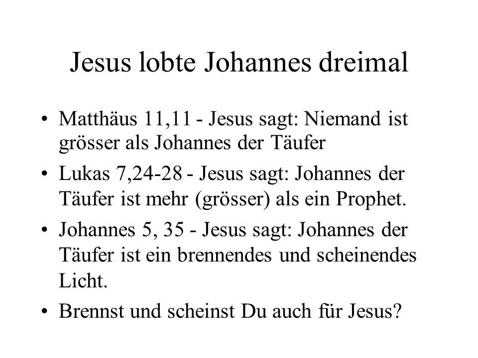 Jesus lobte Johannes dreimal Matthäus 11,11 - Jesus sagt: Niemand ist grösser als Johannes der Täufer Lukas 7,24-28 - Jesus sagt: Johannes der Täufer ist mehr (grösser) als ein Prophet.