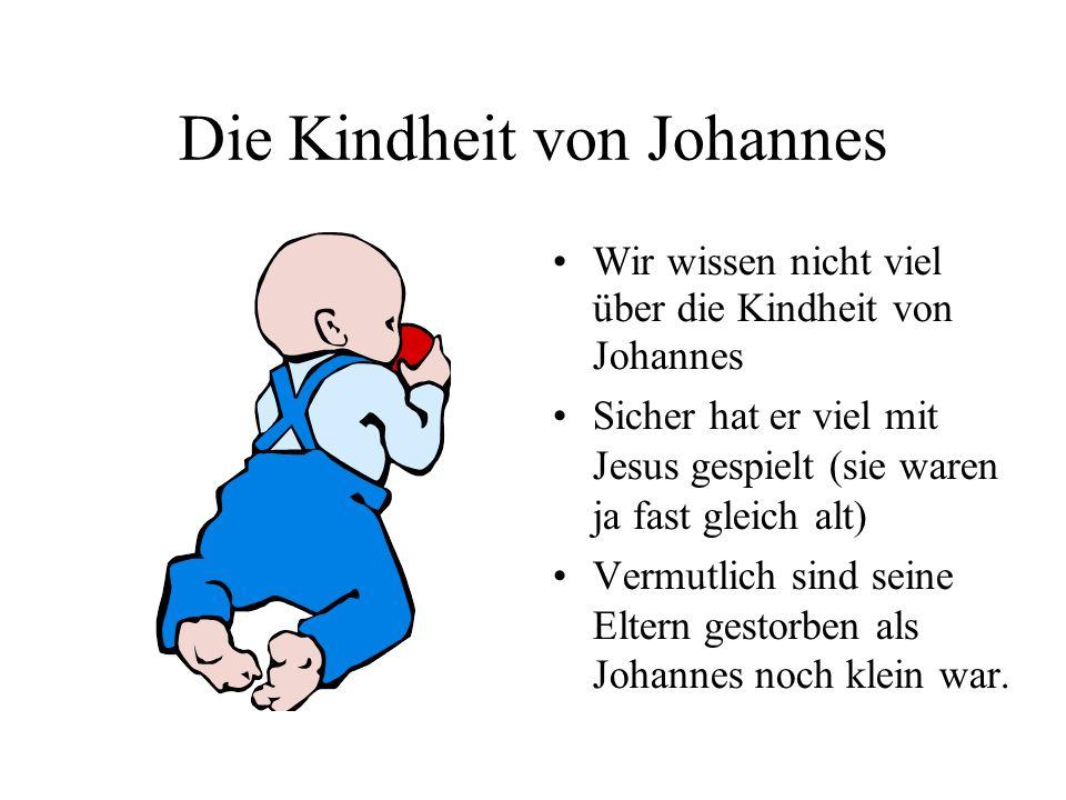 Die Kindheit von Johannes Wir wissen nicht viel über die Kindheit von Johannes Sicher hat er viel mit Jesus gespielt (sie waren ja fast gleich alt) Vermutlich sind seine Eltern gestorben als Johannes noch klein war.