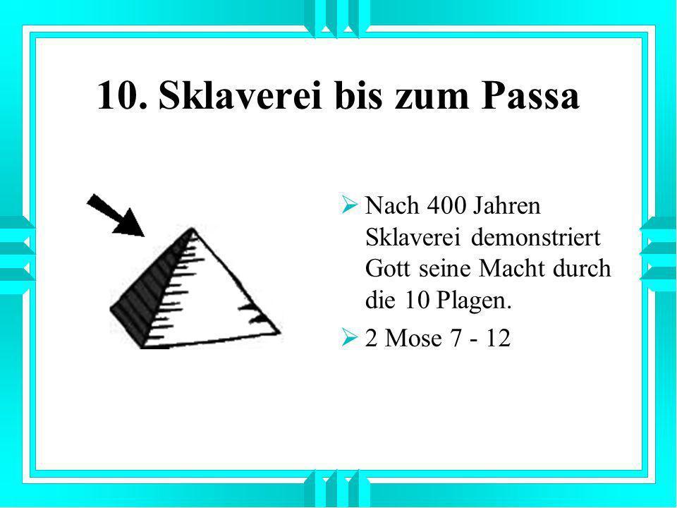 10. Sklaverei bis zum Passa Nach 400 Jahren Sklaverei demonstriert Gott seine Macht durch die 10 Plagen. 2 Mose 7 - 12