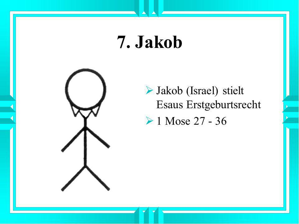 7. Jakob Jakob (Israel) stielt Esaus Erstgeburtsrecht 1 Mose 27 - 36