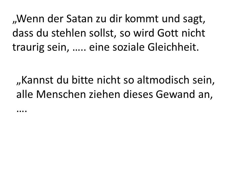 Wenn der Satan zu dir kommt und sagt, dass du stehlen sollst, so wird Gott nicht traurig sein, …..
