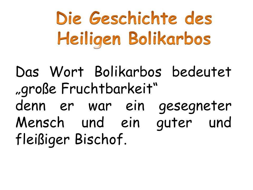 Das Wort Bolikarbos bedeutet große Fruchtbarkeit denn er war ein gesegneter Mensch und ein guter und fleißiger Bischof.