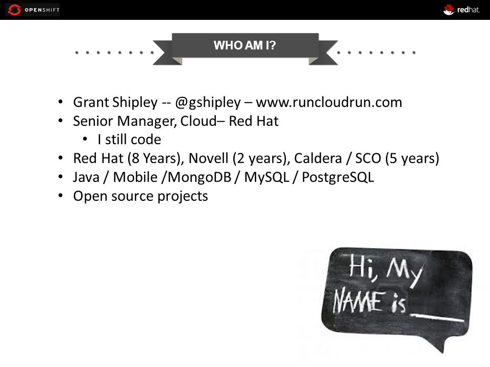 WHO AM I? Grant Shipley -- @gshipley – www.runcloudrun.com Senior Manager, Cloud– Red Hat I still code Red Hat (8 Years), Novell (2 years), Caldera /