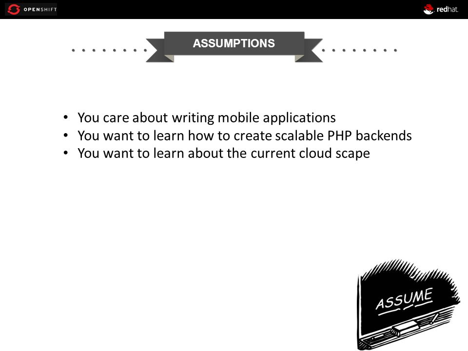ASSUMPTIONS You care about writing mobile applications You want to learn how to create scalable PHP backends You want to learn about the current cloud