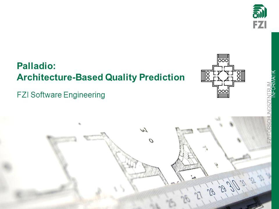 FZI FORSCHUNGSZENTRUM INFORMATIK FZI Software Engineering Palladio: Architecture-Based Quality Prediction