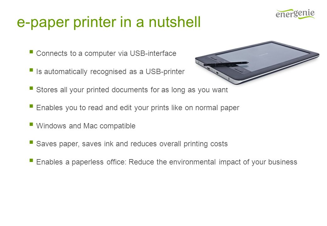 e-paper printer in a nutshell Connects to a computer via USB-interface Is automatically recognised as a USB-printer Stores all your printed documents for as long as you want Enables you to read and edit your prints like on normal paper Windows and Mac compatible Saves paper, saves ink and reduces overall printing costs Enables a paperless office: Reduce the environmental impact of your business