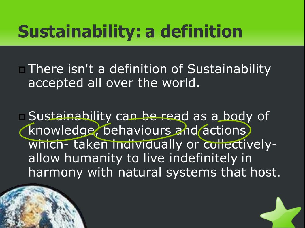 Sustainability: a definition There isn t a definition of Sustainability accepted all over the world.