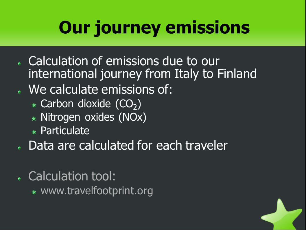 Our journey emissions Calculation of emissions due to our international journey from Italy to Finland We calculate emissions of: Carbon dioxide (CO 2 ) Nitrogen oxides (NOx) Particulate Data are calculated for each traveler Calculation tool: www.travelfootprint.org