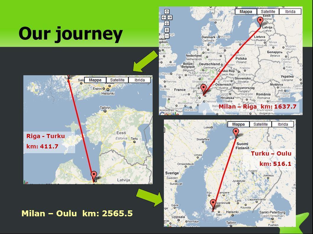 Our journey Milan – Oulu km: 2565.5 Milan – Riga km: 1637.7 Riga - Turku km: 411.7 Turku – Oulu km: 516.1