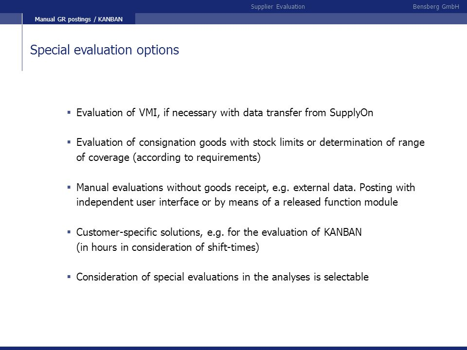 Bensberg GmbHSupplier Evaluation Special evaluation options Evaluation of VMI, if necessary with data transfer from SupplyOn Evaluation of consignatio