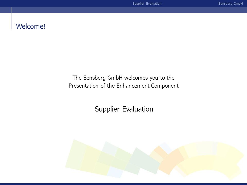 Bensberg GmbHSupplier Evaluation The Bensberg GmbH welcomes you to the Presentation of the Enhancement Component Supplier Evaluation Welcome!