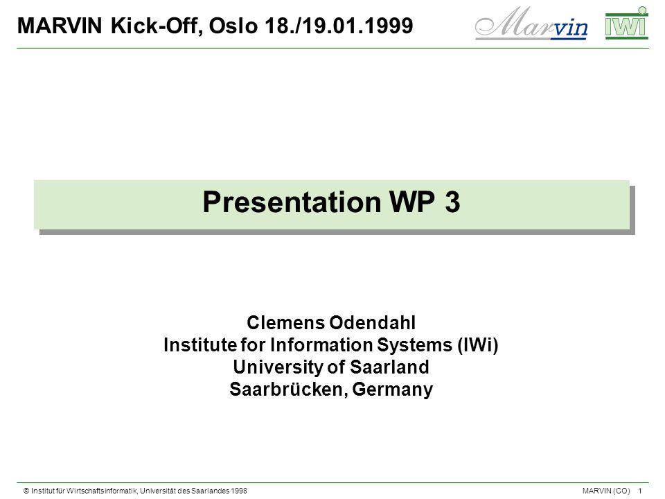 © Institut für Wirtschaftsinformatik, Universität des Saarlandes 1998 1 MARVIN (CO) MARVIN Kick-Off, Oslo 18./19.01.1999 Presentation WP 3 Clemens Odendahl Institute for Information Systems (IWi) University of Saarland Saarbrücken, Germany