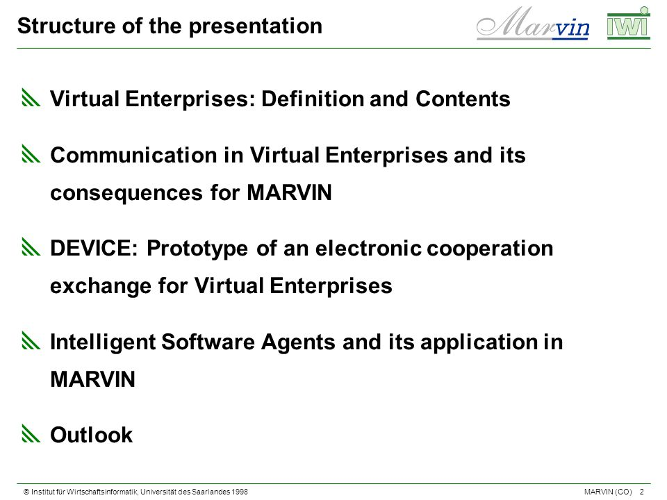 © Institut für Wirtschaftsinformatik, Universität des Saarlandes 1998 2 MARVIN (CO) Structure of the presentation Virtual Enterprises: Definition and Contents Communication in Virtual Enterprises and its consequences for MARVIN DEVICE: Prototype of an electronic cooperation exchange for Virtual Enterprises Intelligent Software Agents and its application in MARVIN Outlook