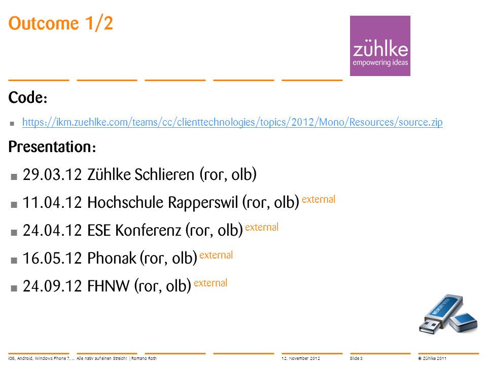 © Zühlke 2011 Outcome 1/2 Code: https://ikm.zuehlke.com/teams/cc/clienttechnologies/topics/2012/Mono/Resources/source.zip Presentation: 29.03.12 Zühlke Schlieren (ror, olb) 11.04.12 Hochschule Rapperswil (ror, olb) external 24.04.12 ESE Konferenz (ror, olb) external 16.05.12 Phonak (ror, olb) external 24.09.12 FHNW (ror, olb) external iOS, Android, Windows Phone 7,...