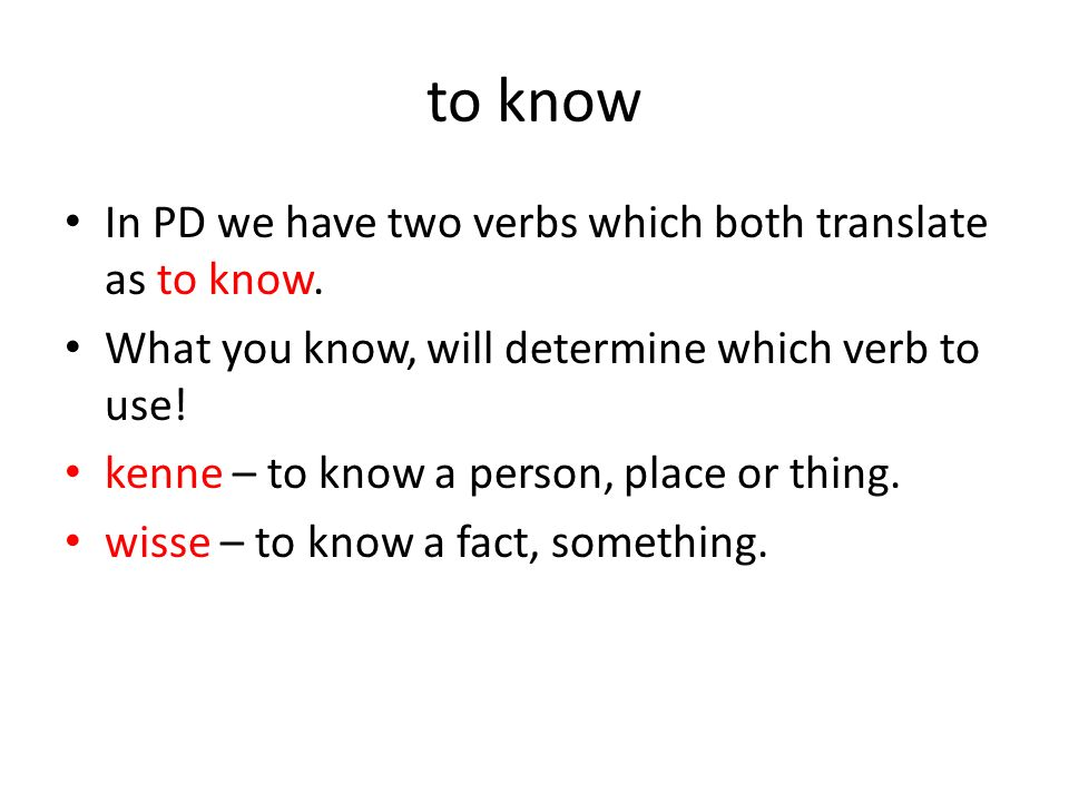 to know In PD we have two verbs which both translate as to know. What you know, will determine which verb to use! kenne – to know a person, place or t
