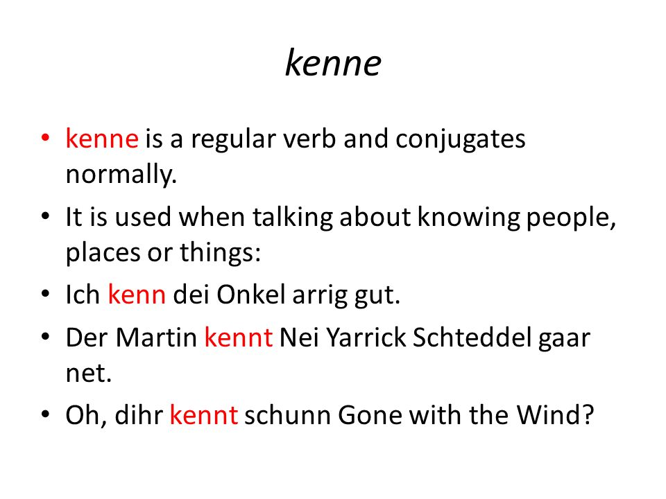 kenne kenne is a regular verb and conjugates normally. It is used when talking about knowing people, places or things: Ich kenn dei Onkel arrig gut. D