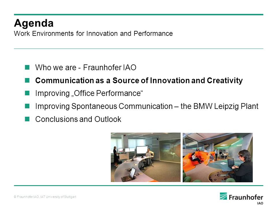 © Fraunhofer IAO, IAT University of Stuttgart Agenda Work Environments for Innovation and Performance Who we are - Fraunhofer IAO Communication as a S